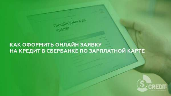 Как оформить онлайн заявку на кредит в Сбербанке по зарплатной карте