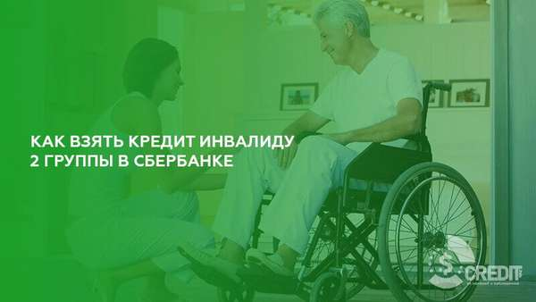 Как взять кредит инвалиду 2 группы в Сбербанке